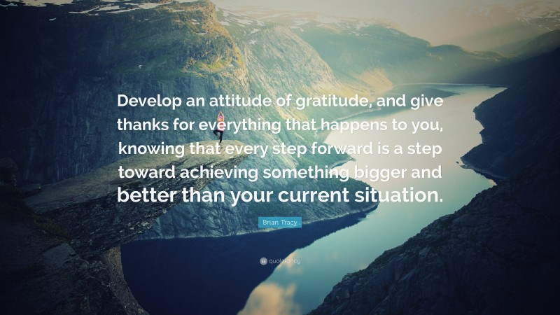"""Brian Tracy Quote: """"Develop an attitude of gratitude, and give thanks for everything that happens to you, knowing that every step forward is a step toward achieving something bigger and better than your current situation."""""""