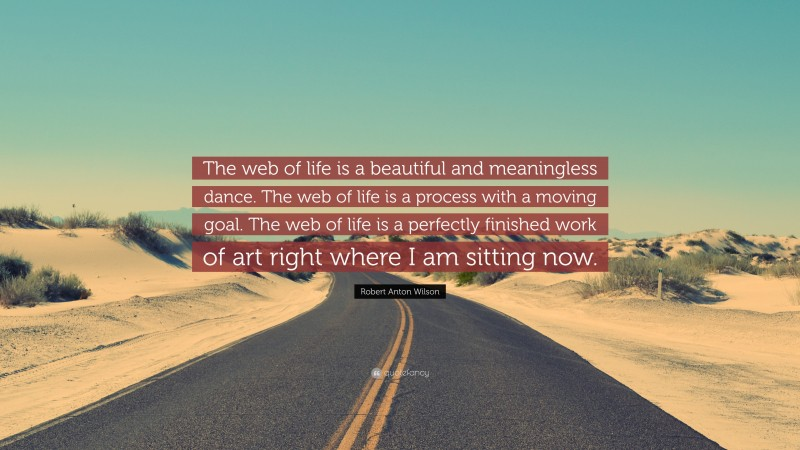 """Robert Anton Wilson Quote: """"The web of life is a beautiful and meaningless dance. The web of life is a process with a moving goal. The web of life is a perfectly finished work of art right where I am sitting now."""""""
