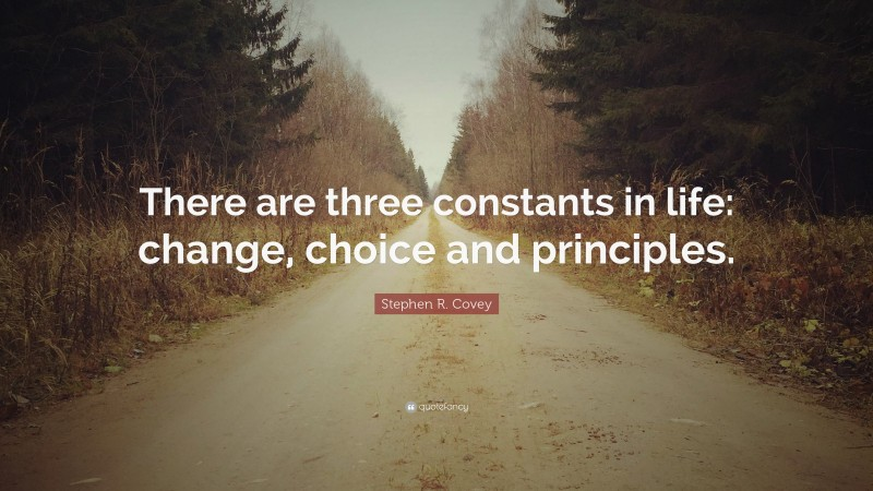 """Stephen R. Covey Quote: """"There are three constants in life: change, choice and principles."""""""