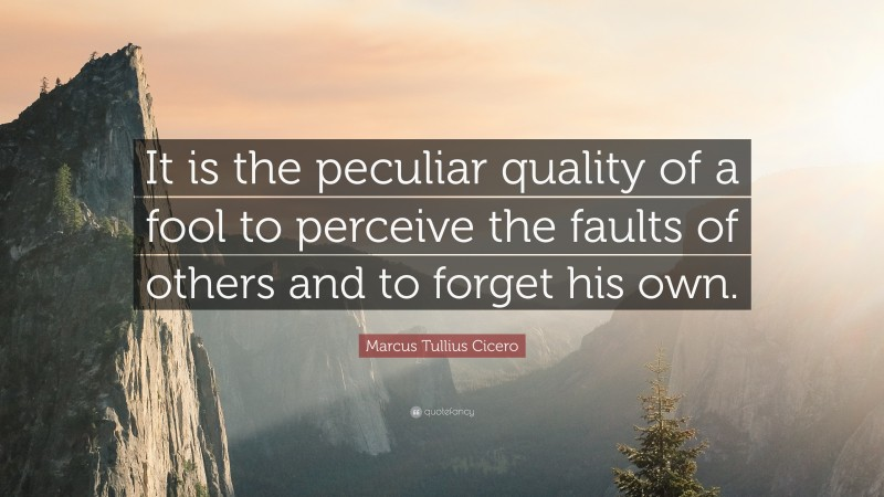 """Marcus Tullius Cicero Quote: """"It is the peculiar quality of a fool to perceive the faults of others and to forget his own."""""""