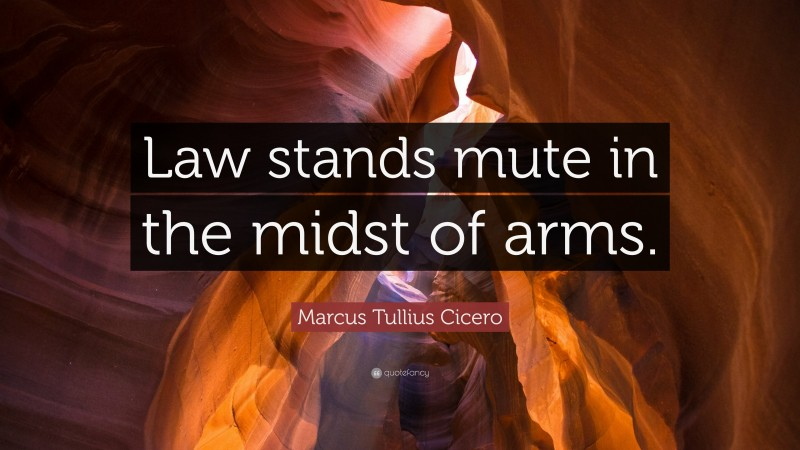 """Marcus Tullius Cicero Quote: """"Law stands mute in the midst of arms."""""""