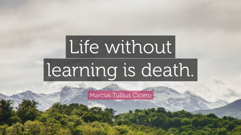"""Marcus Tullius Cicero Quote: """"Life without learning is death."""""""