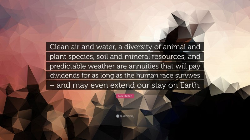 """Alex Steffen Quote: """"Clean air and water, a diversity of animal and plant species, soil and mineral resources, and predictable weather are annuities that will pay dividends for as long as the human race survives – and may even extend our stay on Earth."""""""