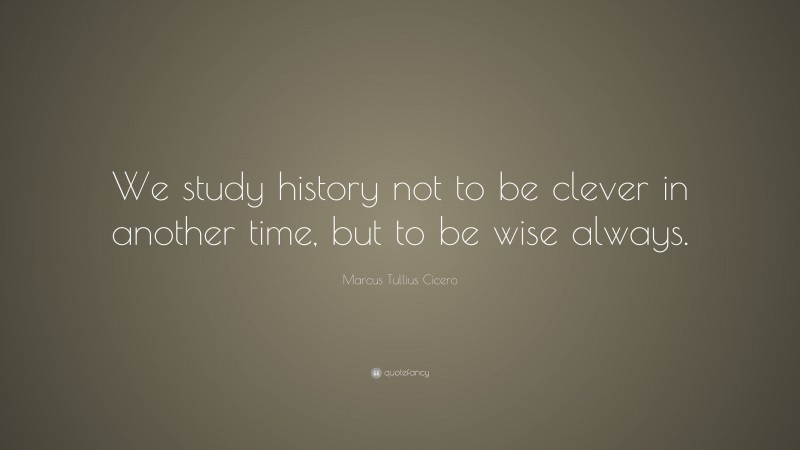 """Marcus Tullius Cicero Quote: """"We study history not to be clever in another time, but to be wise always."""""""