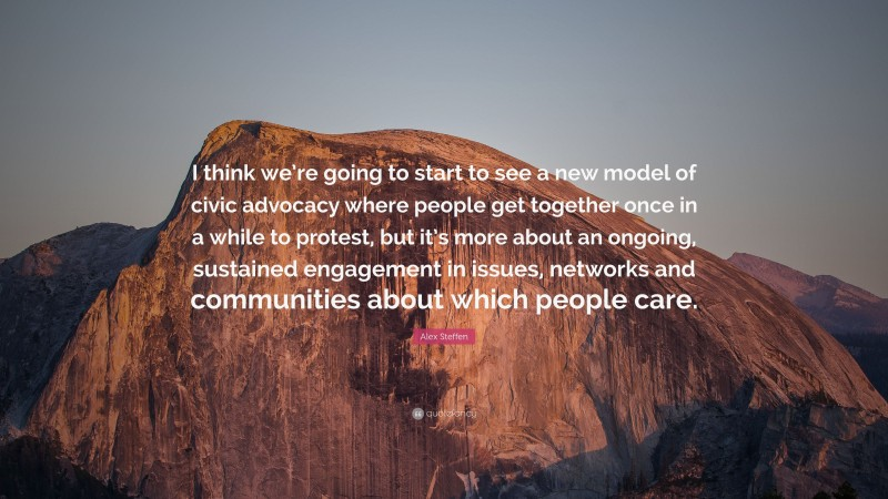 """Alex Steffen Quote: """"I think we're going to start to see a new model of civic advocacy where people get together once in a while to protest, but it's more about an ongoing, sustained engagement in issues, networks and communities about which people care."""""""