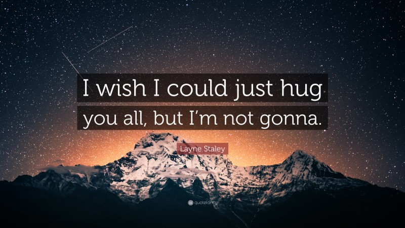 """Layne Staley Quote: """"I wish I could just hug you all, but I'm not gonna."""""""