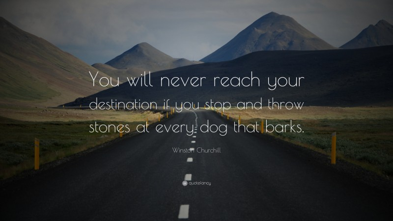 """Winston Churchill Quote: """"You will never reach your destination if you stop and throw stones at every dog that barks."""""""