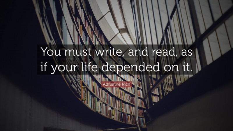 """Adrienne Rich Quote: """"You must write, and read, as if your life depended on it."""""""