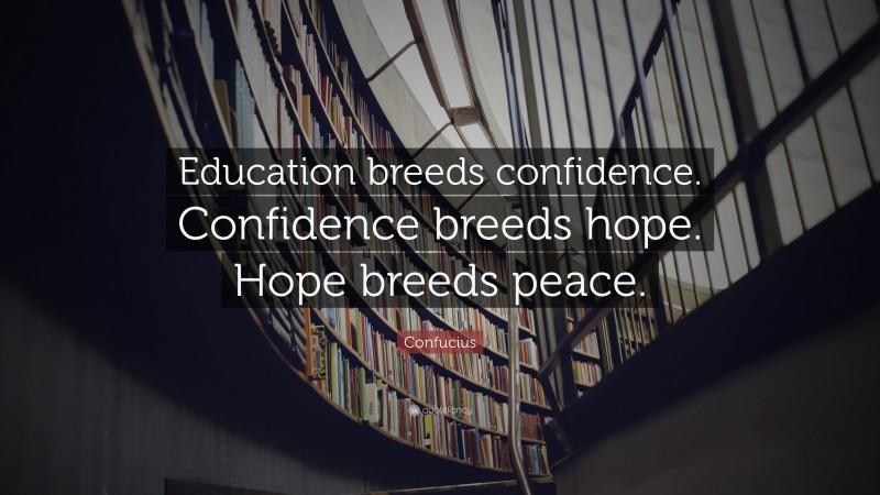 """Confucius Quote: """"Education breeds confidence. Confidence breeds hope. Hope breeds peace."""""""