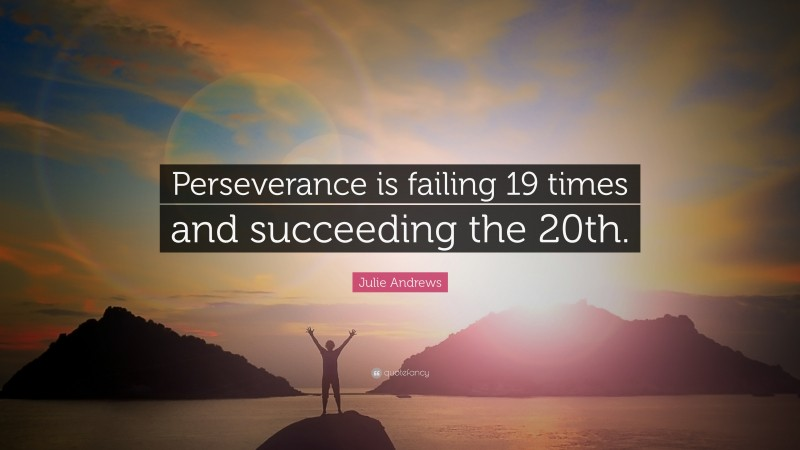 """Julie Andrews Quote: """"Perseverance is failing 19 times and succeeding the 20th."""""""