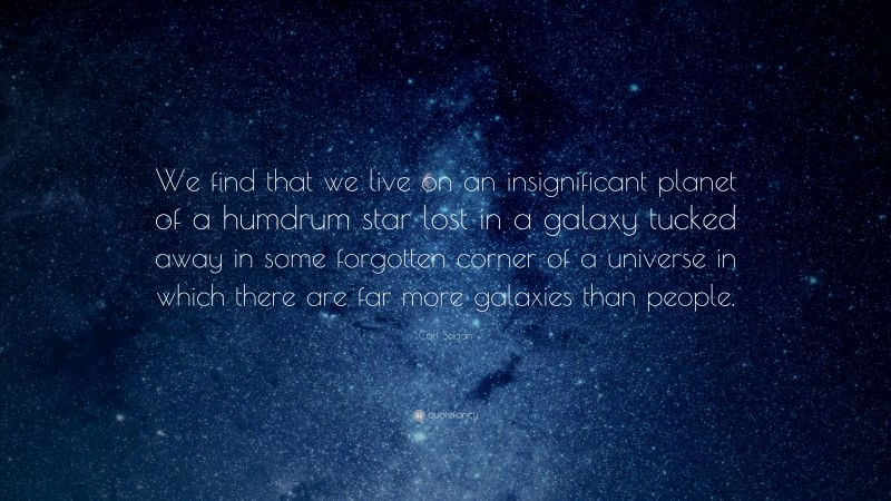 """Carl Sagan Quote: """"We find that we live on an insignificant planet of a humdrum star lost in a galaxy tucked away in some forgotten corner of a universe in which there are far more galaxies than people."""""""