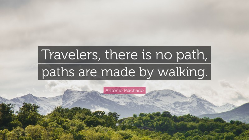 """Antonio Machado Quote: """"Travelers, there is no path, paths are made by walking."""""""