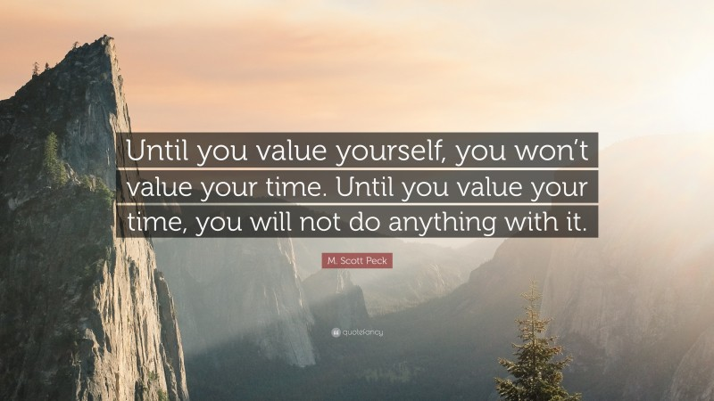 """M. Scott Peck Quote: """"Until you value yourself, you won't value your time. Until you value your time, you will not do anything with it."""""""