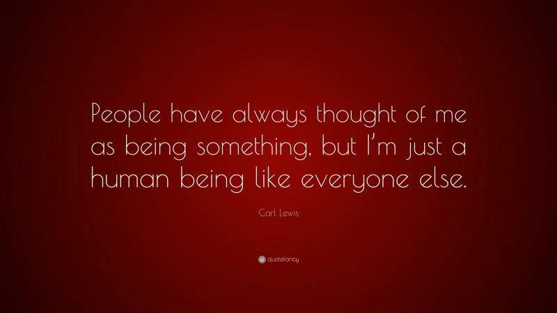 """Carl Lewis Quote: """"People have always thought of me as being something, but I'm just a human being like everyone else."""""""