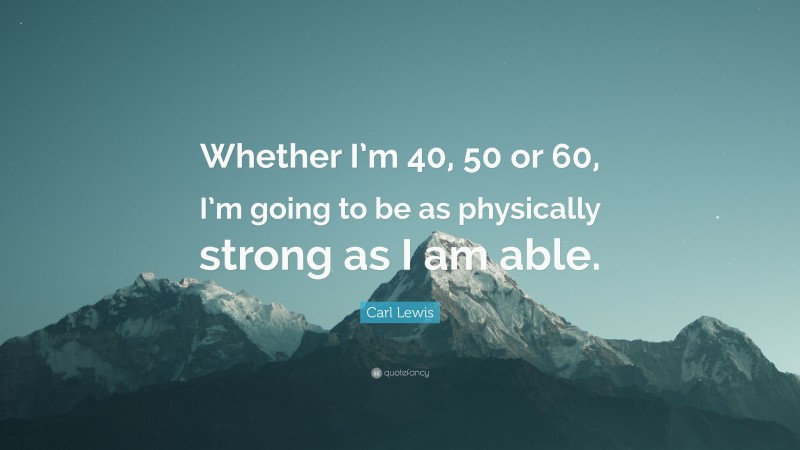 """Carl Lewis Quote: """"Whether I'm 40, 50 or 60, I'm going to be as physically strong as I am able."""""""