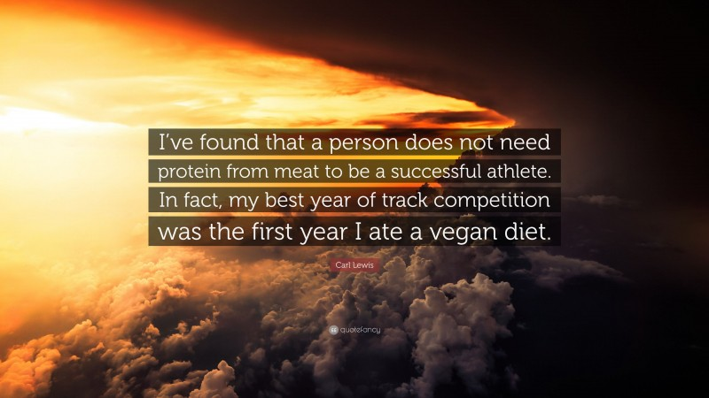 """Carl Lewis Quote: """"I've found that a person does not need protein from meat to be a successful athlete. In fact, my best year of track competition was the first year I ate a vegan diet."""""""