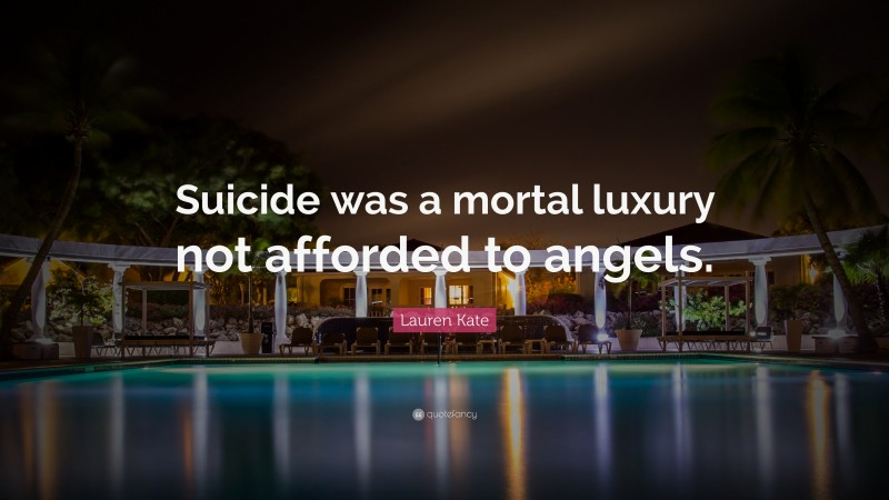 """Lauren Kate Quote: """"Suicide was a mortal luxury not afforded to angels."""""""