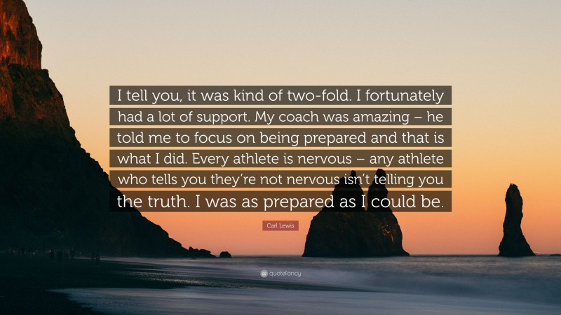 """Carl Lewis Quote: """"I tell you, it was kind of two-fold. I fortunately had a lot of support. My coach was amazing – he told me to focus on being prepared and that is what I did. Every athlete is nervous – any athlete who tells you they're not nervous isn't telling you the truth. I was as prepared as I could be."""""""