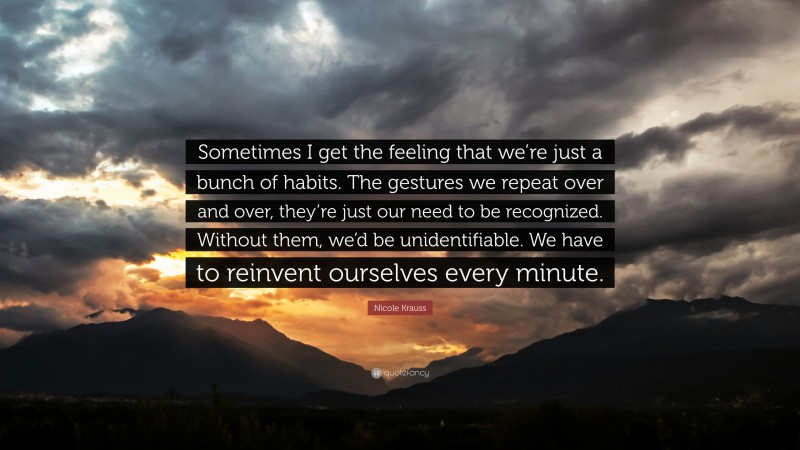"""Nicole Krauss Quote: """"Sometimes I get the feeling that we're just a bunch of habits. The gestures we repeat over and over, they're just our need to be recognized. Without them, we'd be unidentifiable. We have to reinvent ourselves every minute."""""""