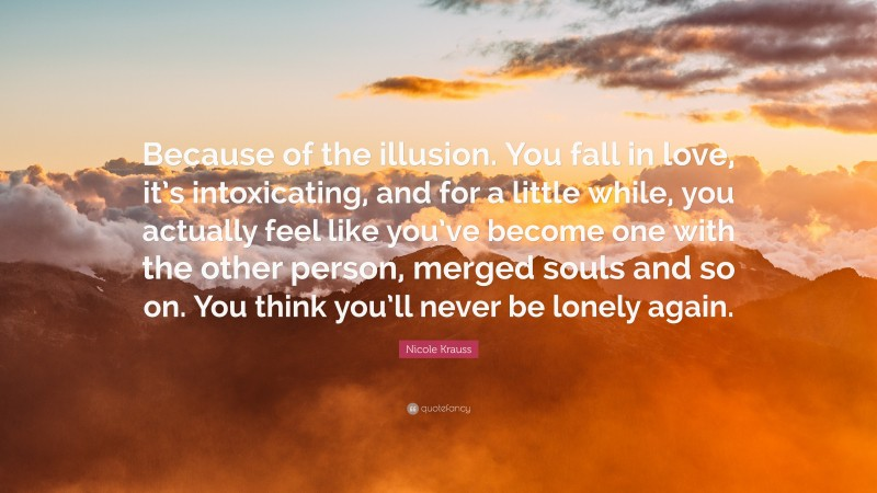 """Nicole Krauss Quote: """"Because of the illusion. You fall in love, it's intoxicating, and for a little while, you actually feel like you've become one with the other person, merged souls and so on. You think you'll never be lonely again."""""""