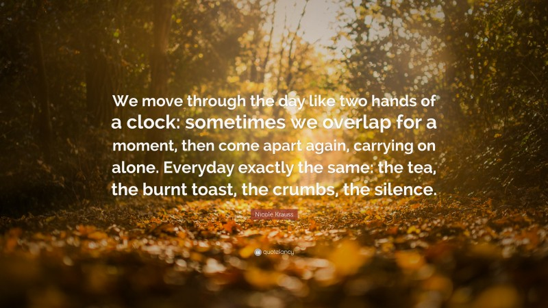 """Nicole Krauss Quote: """"We move through the day like two hands of a clock: sometimes we overlap for a moment, then come apart again, carrying on alone. Everyday exactly the same: the tea, the burnt toast, the crumbs, the silence."""""""
