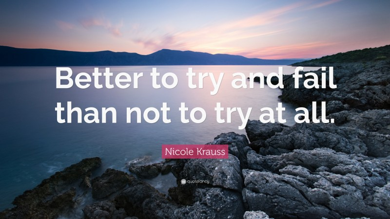 """Nicole Krauss Quote: """"Better to try and fail than not to try at all."""""""