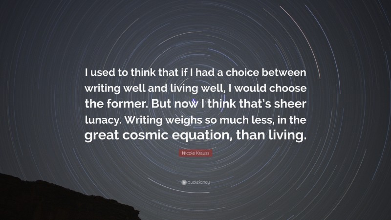 """Nicole Krauss Quote: """"I used to think that if I had a choice between writing well and living well, I would choose the former. But now I think that's sheer lunacy. Writing weighs so much less, in the great cosmic equation, than living."""""""