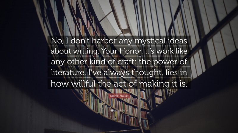 """Nicole Krauss Quote: """"No, I don't harbor any mystical ideas about writing, Your Honor, it's work like any other kind of craft; the power of literature, I've always thought, lies in how willful the act of making it is."""""""