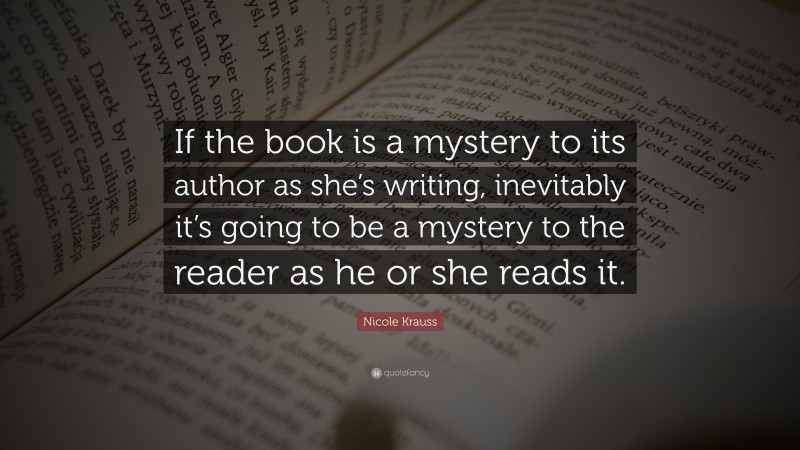 """Nicole Krauss Quote: """"If the book is a mystery to its author as she's writing, inevitably it's going to be a mystery to the reader as he or she reads it."""""""