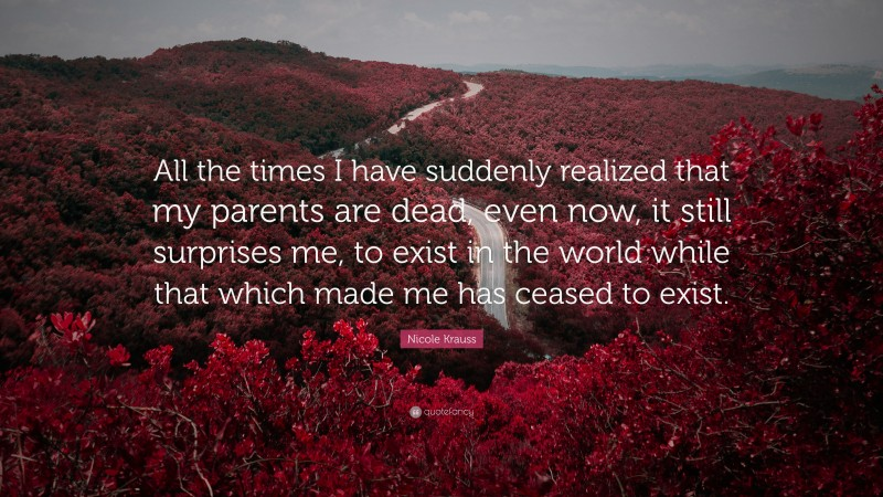 """Nicole Krauss Quote: """"All the times I have suddenly realized that my parents are dead, even now, it still surprises me, to exist in the world while that which made me has ceased to exist."""""""