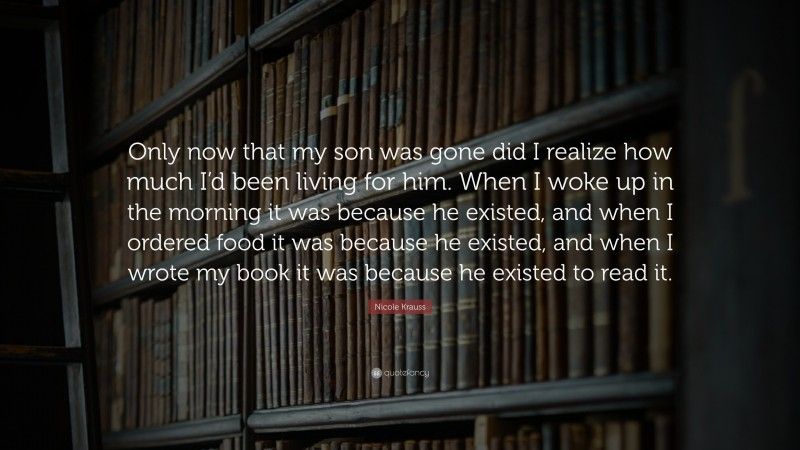 """Nicole Krauss Quote: """"Only now that my son was gone did I realize how much I'd been living for him. When I woke up in the morning it was because he existed, and when I ordered food it was because he existed, and when I wrote my book it was because he existed to read it."""""""