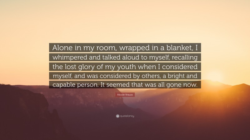 """Nicole Krauss Quote: """"Alone in my room, wrapped in a blanket, I whimpered and talked aloud to myself, recalling the lost glory of my youth when I considered myself, and was considered by others, a bright and capable person. It seemed that was all gone now."""""""