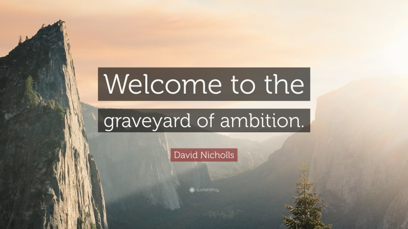 """David Nicholls Quote: """"Welcome to the graveyard of ambition."""""""