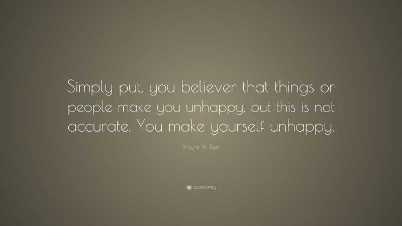 """Wayne W. Dyer Quote: """"Simply put, you believer that things or people make you unhappy, but this is not accurate. You make yourself unhappy."""""""