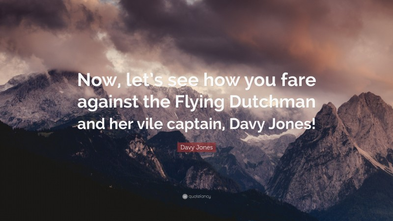 """Davy Jones Quote: """"Now, let's see how you fare against the Flying Dutchman and her vile captain, Davy Jones!"""""""