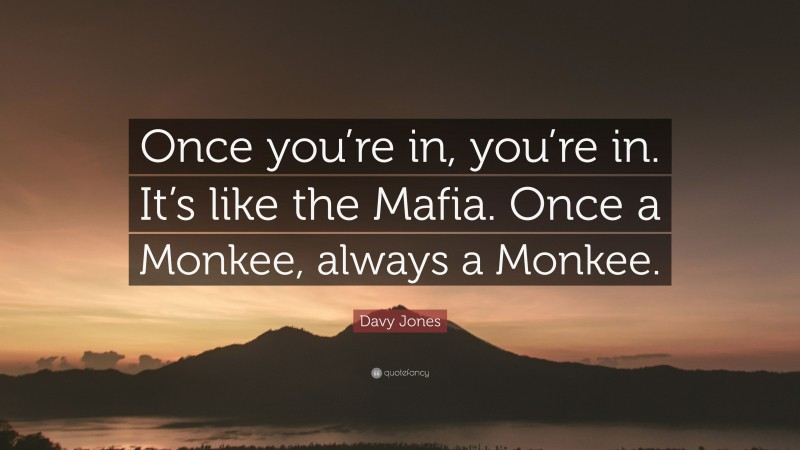 """Davy Jones Quote: """"Once you're in, you're in. It's like the Mafia. Once a Monkee, always a Monkee."""""""
