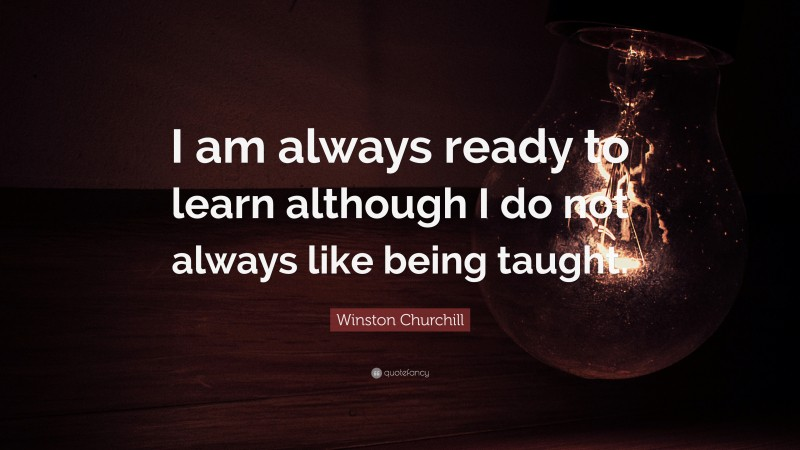 """Winston Churchill Quote: """"I am always ready to learn although I do not always like being taught."""""""
