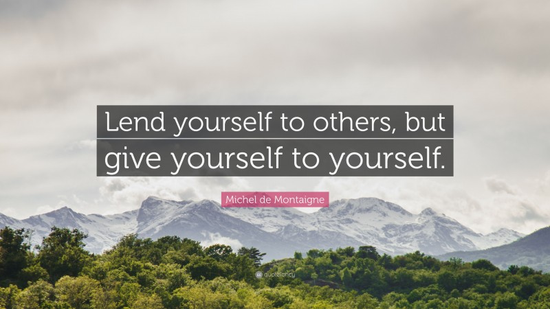 """Michel de Montaigne Quote: """"Lend yourself to others, but give yourself to yourself."""""""