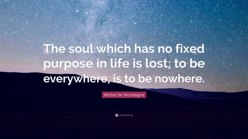 """Michel de Montaigne Quote: """"The soul which has no fixed purpose in life is lost; to be everywhere, is to be nowhere."""""""