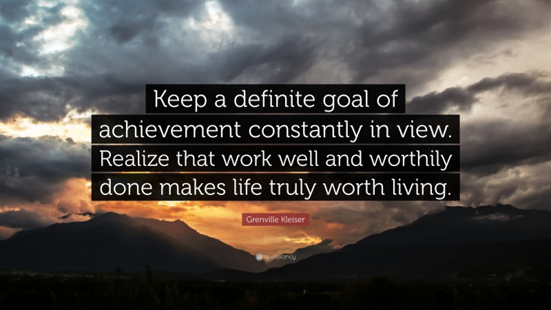 "Grenville Kleiser Quote: ""Keep a definite goal of achievement constantly in view. Realize that work well and worthily done makes life truly worth living."""