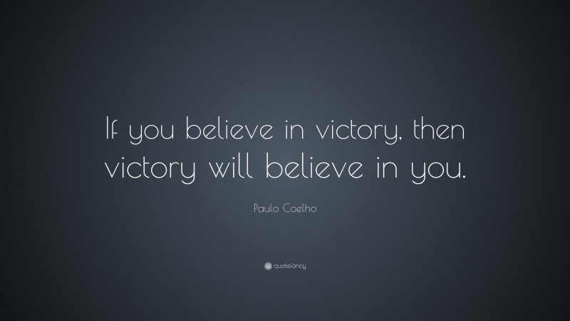 """Paulo Coelho Quote: """"If you believe in victory, then victory will believe in you."""""""
