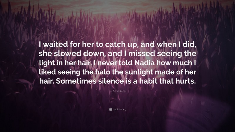 """E.L. Konigsburg Quote: """"I waited for her to catch up, and when I did, she slowed down, and I missed seeing the light in her hair. I never told Nadia how much I liked seeing the halo the sunlight made of her hair. Sometimes silence is a habit that hurts."""""""