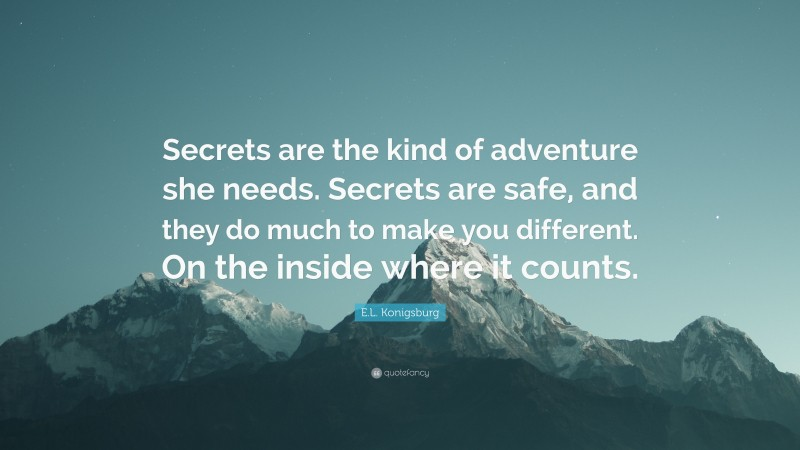 """E.L. Konigsburg Quote: """"Secrets are the kind of adventure she needs. Secrets are safe, and they do much to make you different. On the inside where it counts."""""""