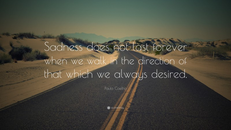 """Paulo Coelho Quote: """"Sadness does not last forever when we walk in the direction of that which we always desired."""""""