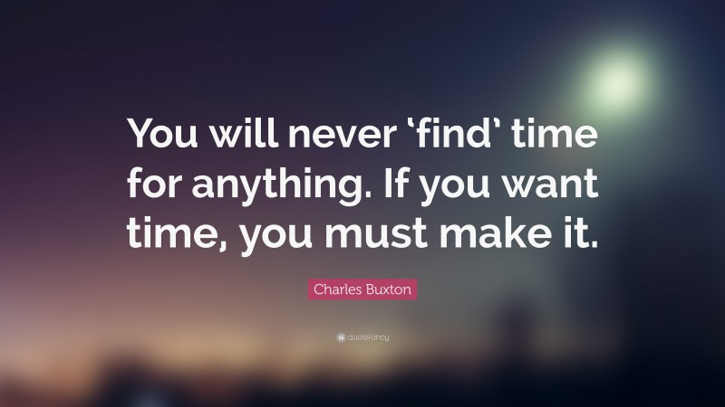 """Charles Buxton Quote: """"You will never 'find' time for anything. If you want time, you must make it."""""""