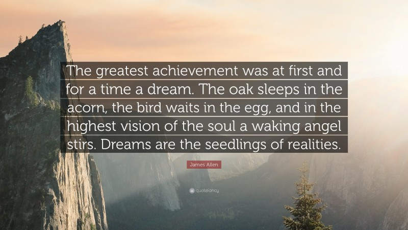"""James Allen Quote: """"The greatest achievement was at first and for a time a dream. The oak sleeps in the acorn, the bird waits in the egg, and in the highest vision of the soul a waking angel stirs. Dreams are the seedlings of realities."""""""
