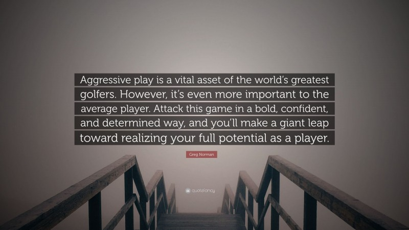 """Greg Norman Quote: """"Aggressive play is a vital asset of the world's greatest golfers. However, it's even more important to the average player. Attack this game in a bold, confident, and determined way, and you'll make a giant leap toward realizing your full potential as a player."""""""