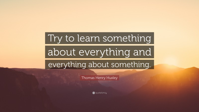 """Thomas Henry Huxley Quote: """"Try to learn something about everything and everything about something."""""""