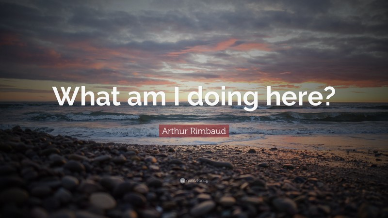 """Arthur Rimbaud Quote: """"What am I doing here?"""""""