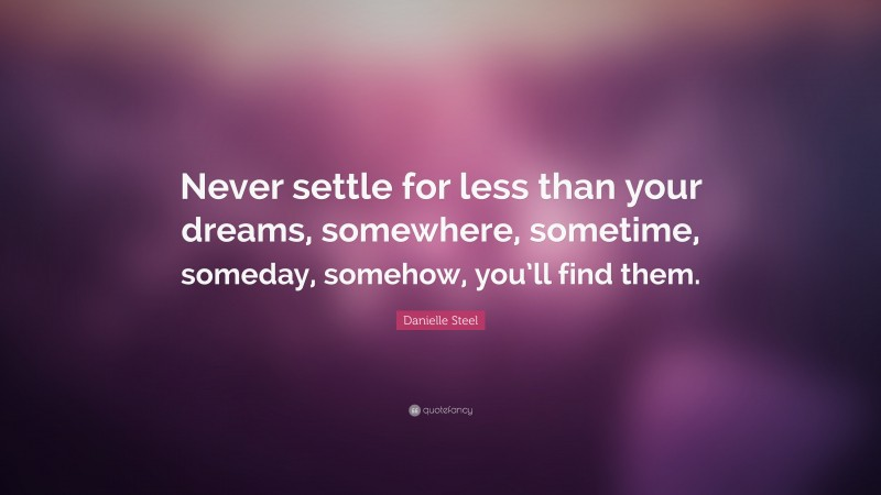"""Danielle Steel Quote: """"Never settle for less than your dreams, somewhere, sometime, someday, somehow, you'll find them."""""""